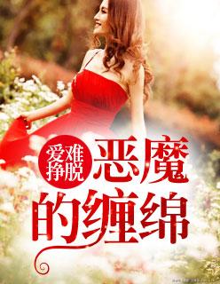 已完结小说《爱难挣脱:恶魔的缠绵》免费阅读全文